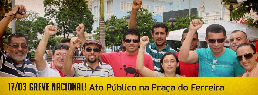 GREVE NACIONAL: Ato Público na Praça do Ferreira (17/03)