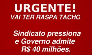 Vai ter Raspa Tacho! Sindicato pressiona e Governo admite R$ 40milhões.
