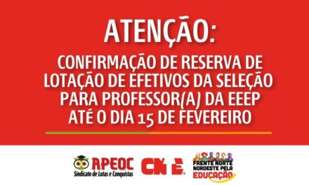 ATENÇÃO: CONFIRMAÇÃO DE RESERVA DE LOTAÇÃO DE EFETIVOS DA SELEÇÃO PARA PROFESSOR(A) DA EEEP ATÉ O DIA 15 DE FEVEREIRO