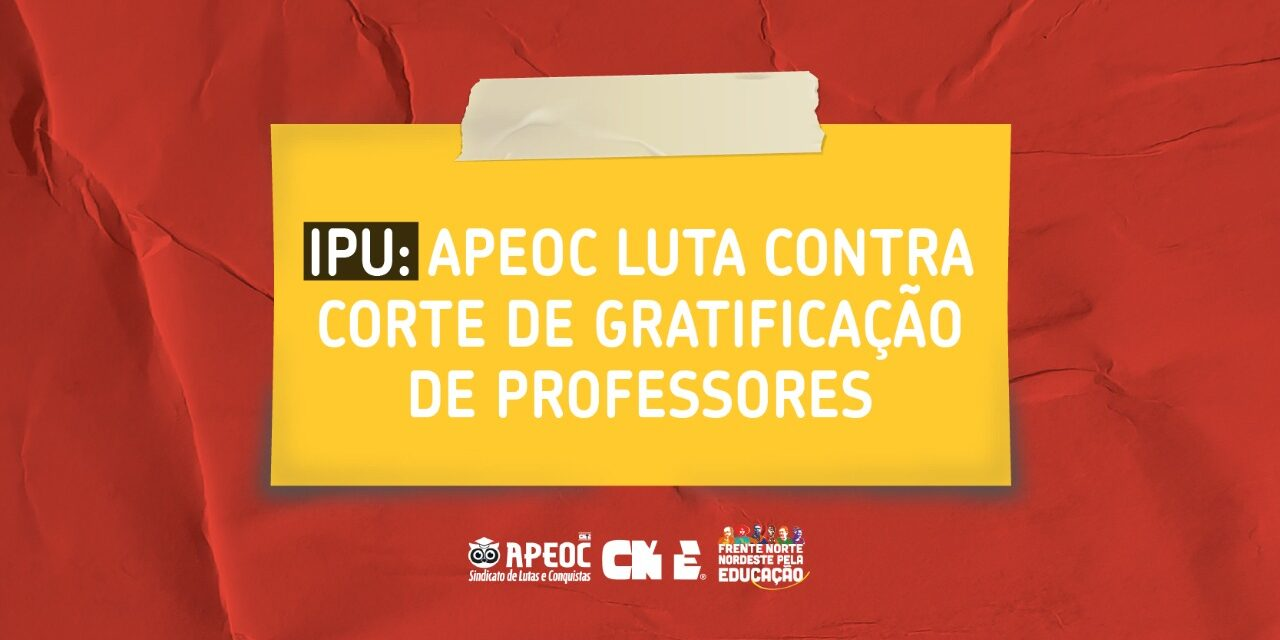 IPU: APEOC LUTA CONTRA CORTE DE GRATIFICAÇÃO DE PROFESSORES