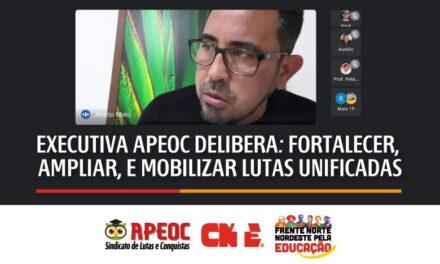 EXECUTIVA APEOC DELIBERA: FORTALECER, AMPLIAR, E MOBILIZAR LUTAS UNIFICADAS