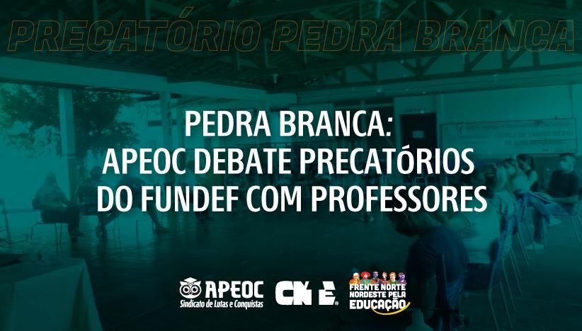 PEDRA BRANCA: APEOC DEBATE PRECATÓRIOS DO FUNDEF CO M PROFESSORES