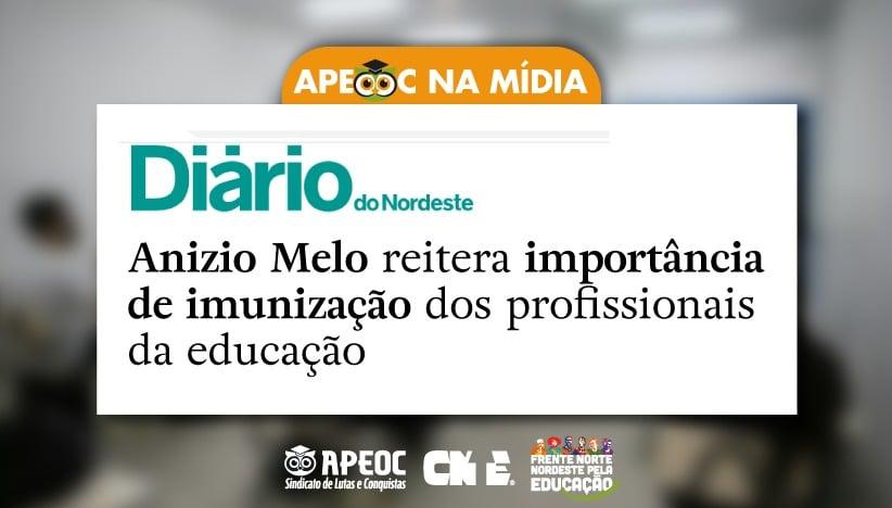 [APEOC NA MÍDIA] DN: ANIZIO MELO REITERA IMPORTÂNCIA DE IMUNIZAÇÃO DOS PROFISSIONAIS DA EDUCAÇÃO